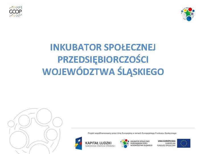 INKUBATOR SPOŁECZNEJ PRZEDSIĘBIORCZOŚCI Inkubator Społecznej WOJEWÓDZTWA ŚLĄSKIEGO Przedsiębiorczości Województwa Śląskiego