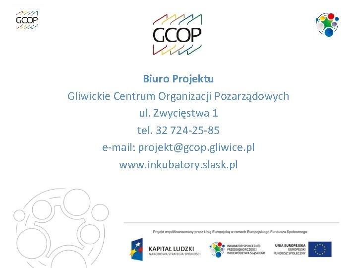Biuro Projektu Gliwickie Centrum Organizacji Pozarządowych ul. Zwycięstwa 1 tel. 32 724 -25 -85
