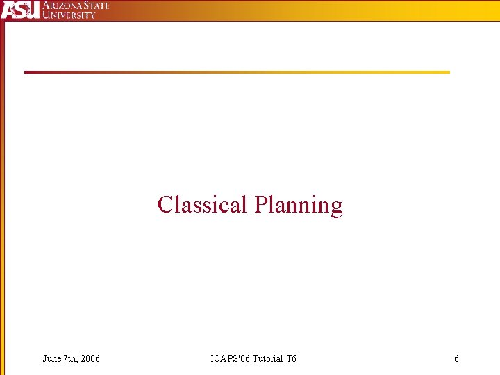 Classical Planning June 7 th, 2006 ICAPS'06 Tutorial T 6 6