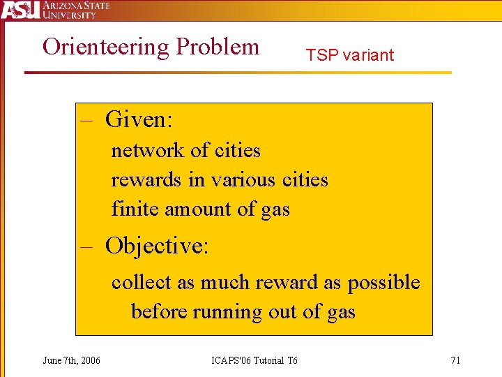 Orienteering Problem TSP variant – Given: network of cities rewards in various cities finite