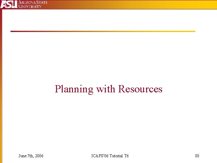 Planning with Resources June 7 th, 2006 ICAPS'06 Tutorial T 6 80