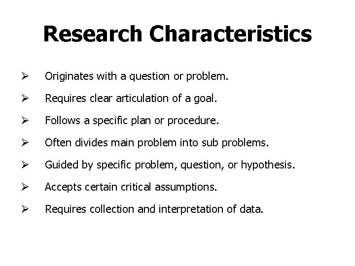 Research Characteristics Ø Originates with a question or problem. Ø Requires clear articulation of