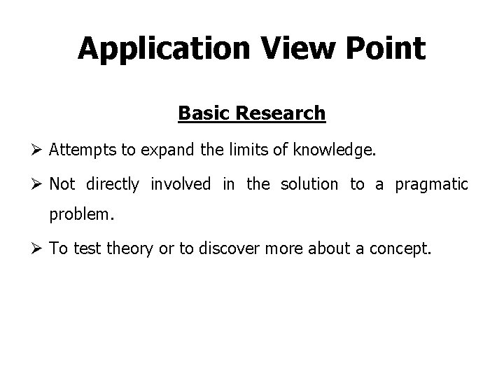 Application View Point Basic Research Ø Attempts to expand the limits of knowledge. Ø
