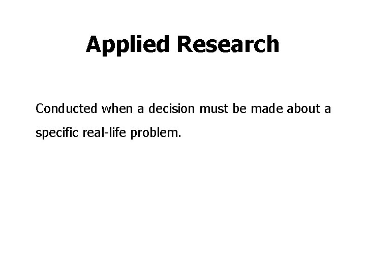 Applied Research Conducted when a decision must be made about a specific real-life problem.