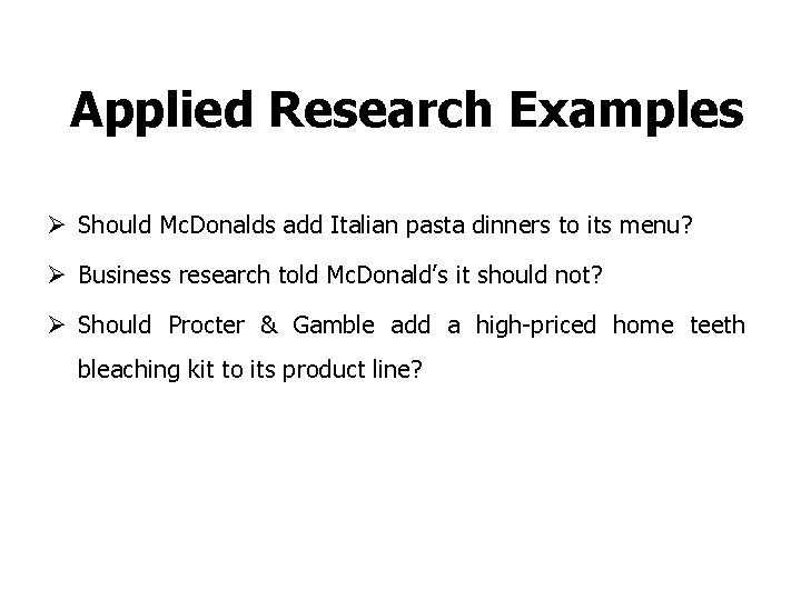 Applied Research Examples Ø Should Mc. Donalds add Italian pasta dinners to its menu?