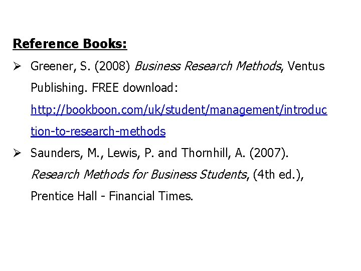 Reference Books: Ø Greener, S. (2008) Business Research Methods, Ventus Publishing. FREE download: http: