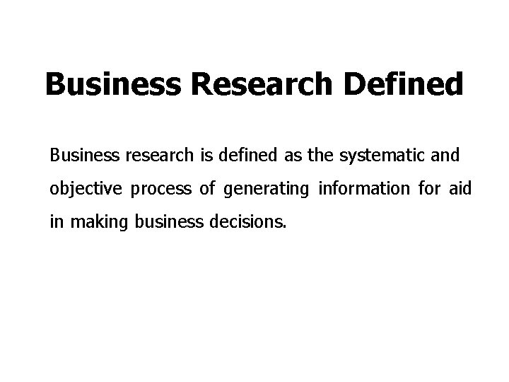 Business Research Defined Business research is defined as the systematic and objective process of
