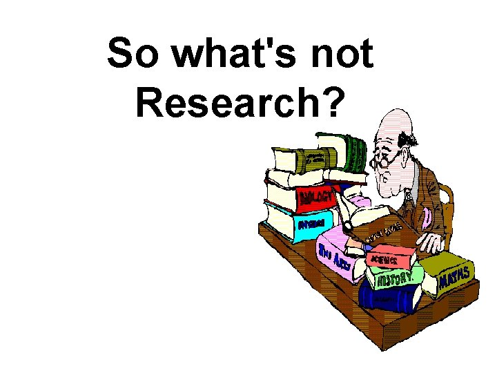 So what's not Research?