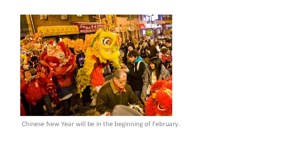 Chinese New Year will be in the beginning of February.