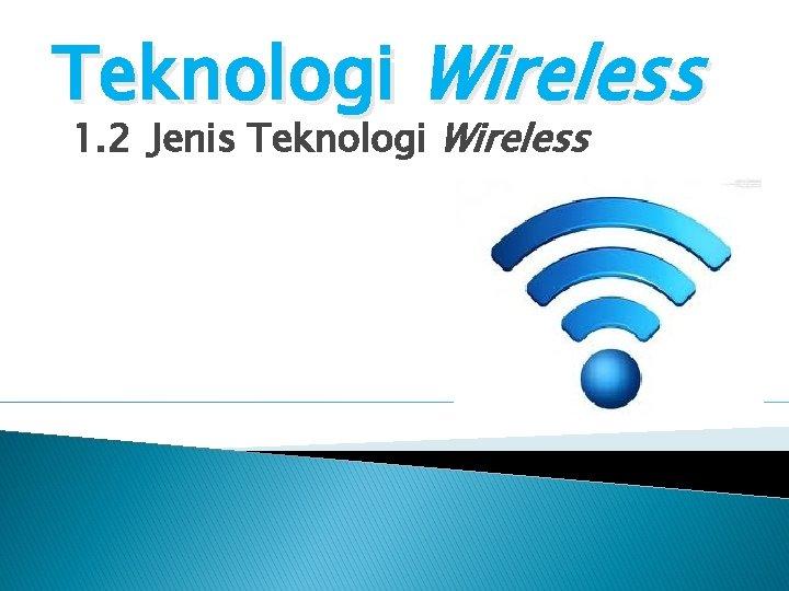 Teknologi Wireless 1. 2 Jenis Teknologi Wireless