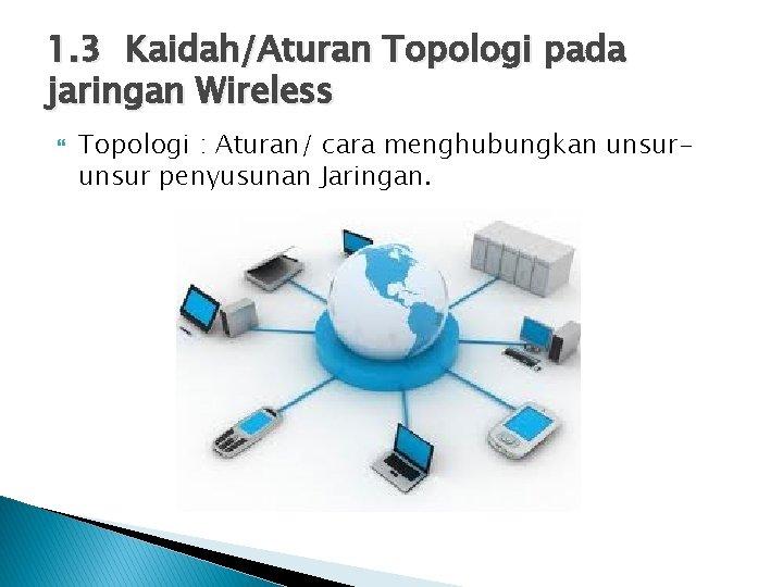 1. 3 Kaidah/Aturan Topologi pada jaringan Wireless Topologi : Aturan/ cara menghubungkan unsur penyusunan