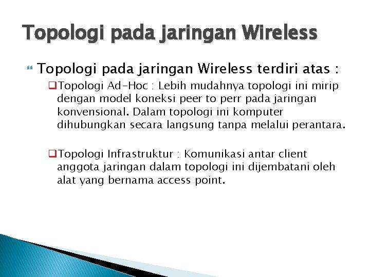 Topologi pada jaringan Wireless terdiri atas : q. Topologi Ad-Hoc : Lebih mudahnya topologi