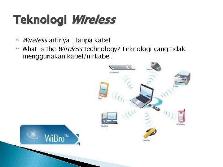 Teknologi Wireless artinya : tanpa kabel What is the Wireless technology? Teknologi yang tidak