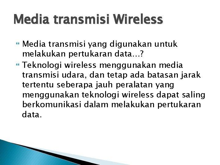 Media transmisi Wireless Media transmisi yang digunakan untuk melakukan pertukaran data…? Teknologi wireless menggunakan