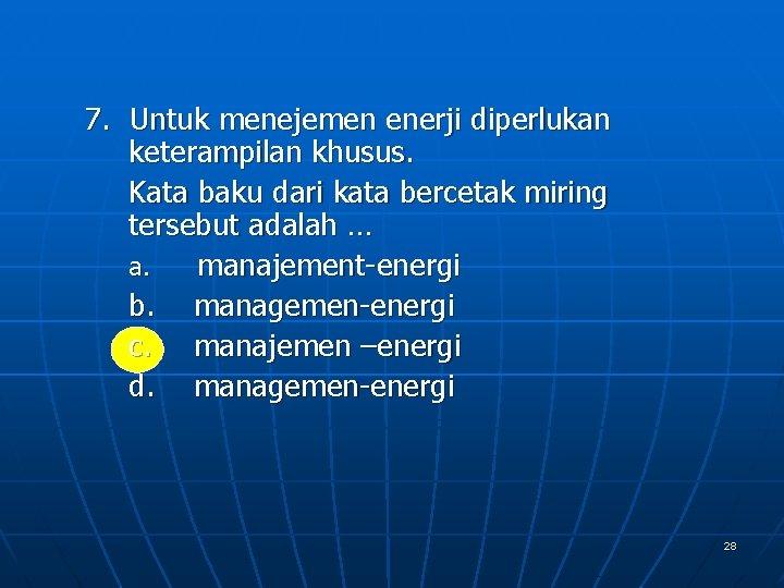 7. Untuk menejemen enerji diperlukan keterampilan khusus. Kata baku dari kata bercetak miring tersebut