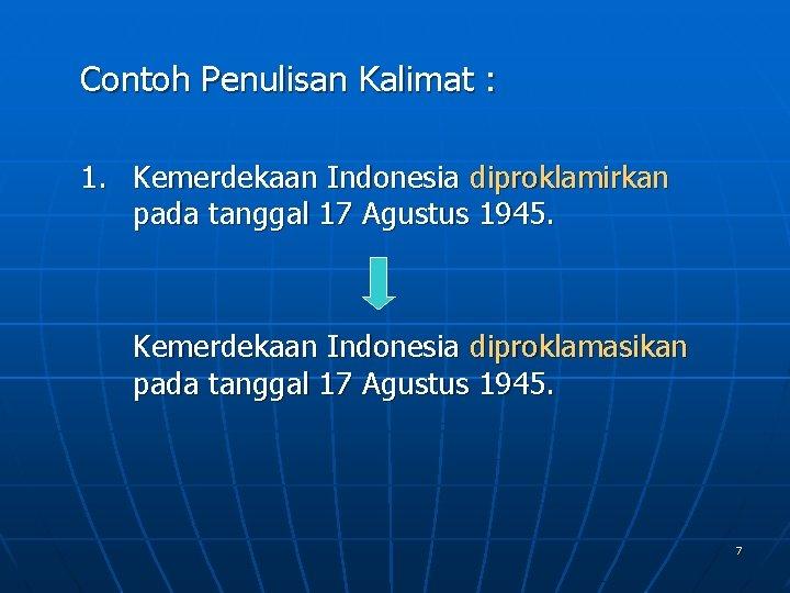 Contoh Penulisan Kalimat : 1. Kemerdekaan Indonesia diproklamirkan pada tanggal 17 Agustus 1945. Kemerdekaan