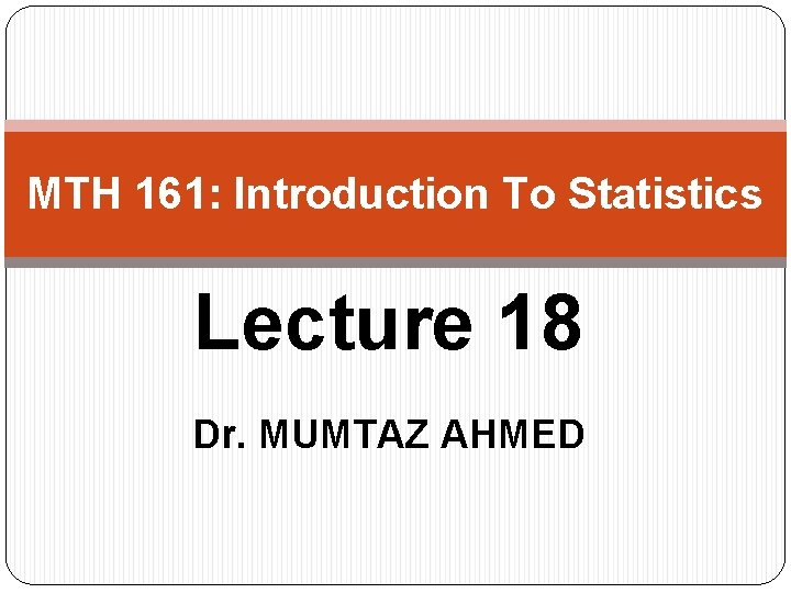 MTH 161: Introduction To Statistics Lecture 18 Dr. MUMTAZ AHMED