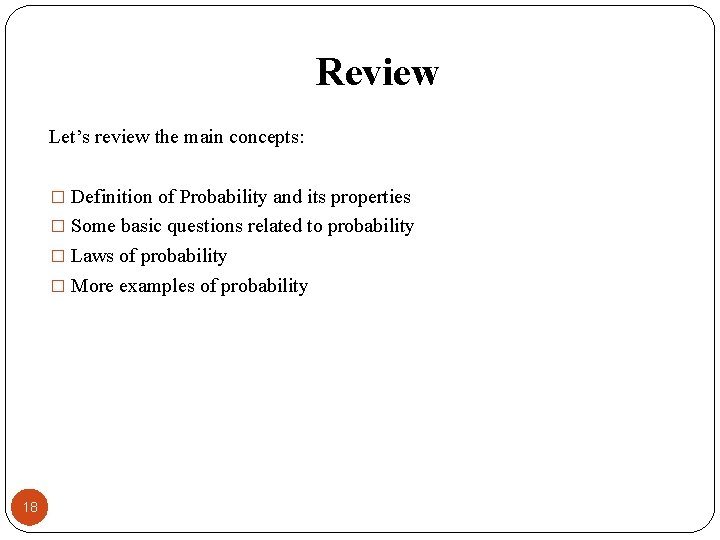 Review Let's review the main concepts: � Definition of Probability and its properties �