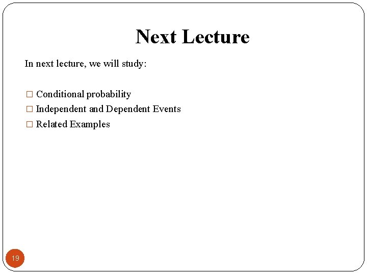 Next Lecture In next lecture, we will study: � Conditional probability � Independent and