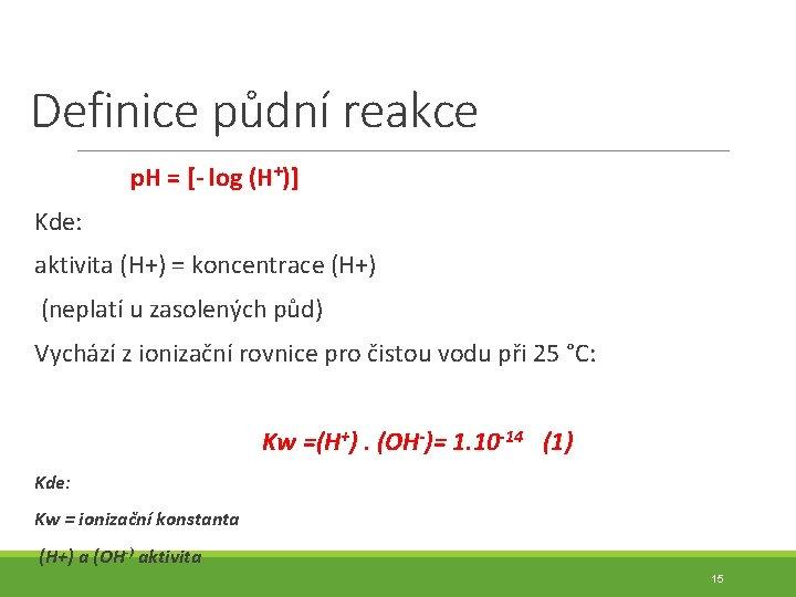 Definice půdní reakce p. H = [- log (H+)] Kde: aktivita (H+) = koncentrace