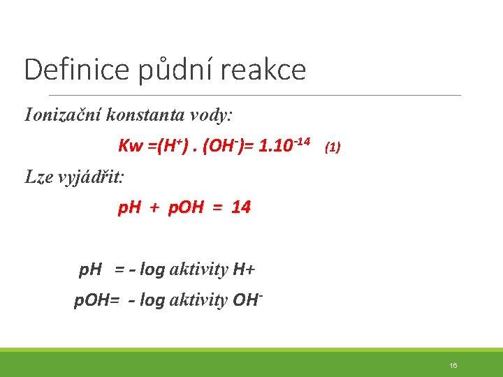 Definice půdní reakce Ionizační konstanta vody: Kw =(H+). (OH-)= 1. 10 -14 (1) Lze