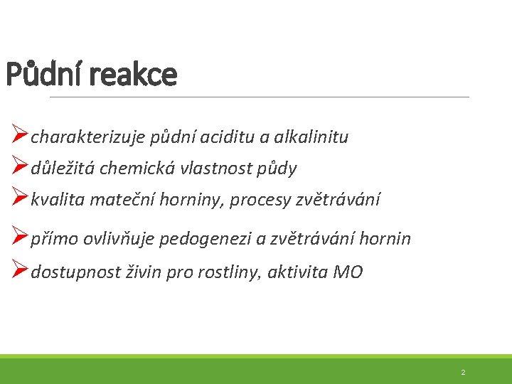 Půdní reakce Øcharakterizuje půdní aciditu a alkalinitu Ødůležitá chemická vlastnost půdy Økvalita mateční horniny,