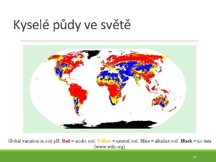 Kyselé půdy ve světě Global variation in soil p. H. Red = acidic soil.