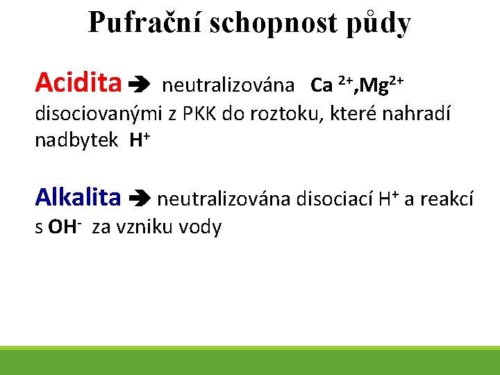Pufrační schopnost půdy Acidita neutralizována Ca 2+, Mg 2+ disociovanými z PKK do roztoku,