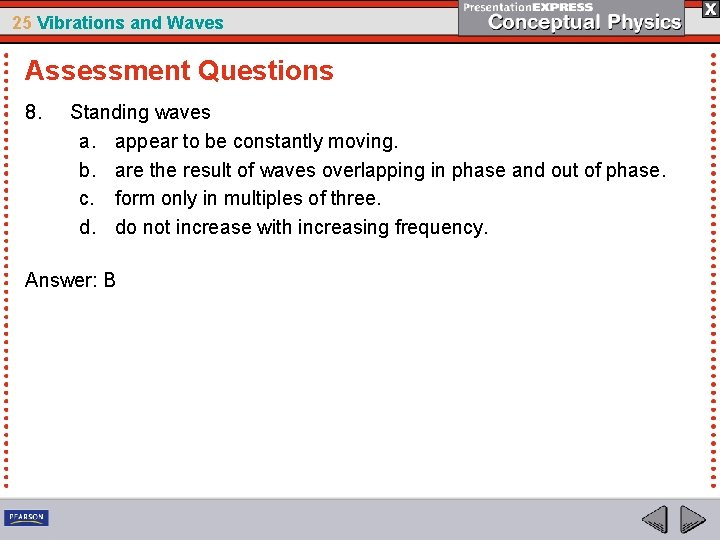25 Vibrations and Waves Assessment Questions 8. Standing waves a. appear to be constantly