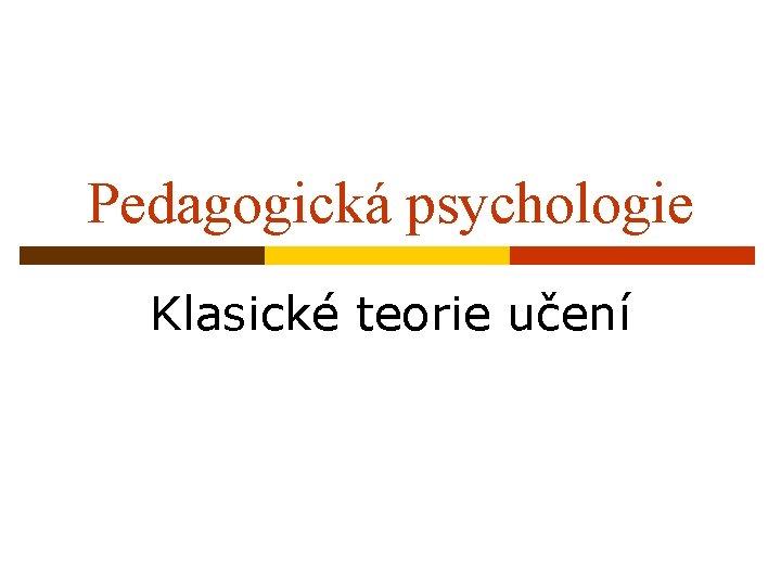 Pedagogická psychologie Klasické teorie učení