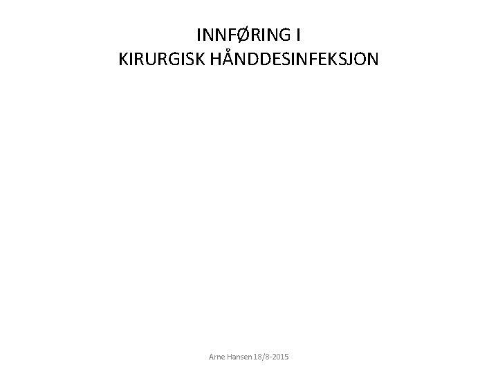 INNFØRING I KIRURGISK HÅNDDESINFEKSJON Arne Hansen 18/8 -2015 1