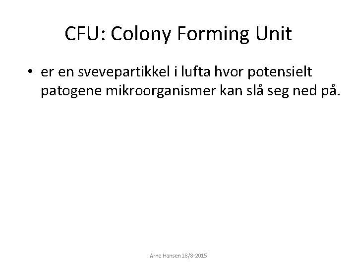 CFU: Colony Forming Unit • er en svevepartikkel i lufta hvor potensielt patogene mikroorganismer