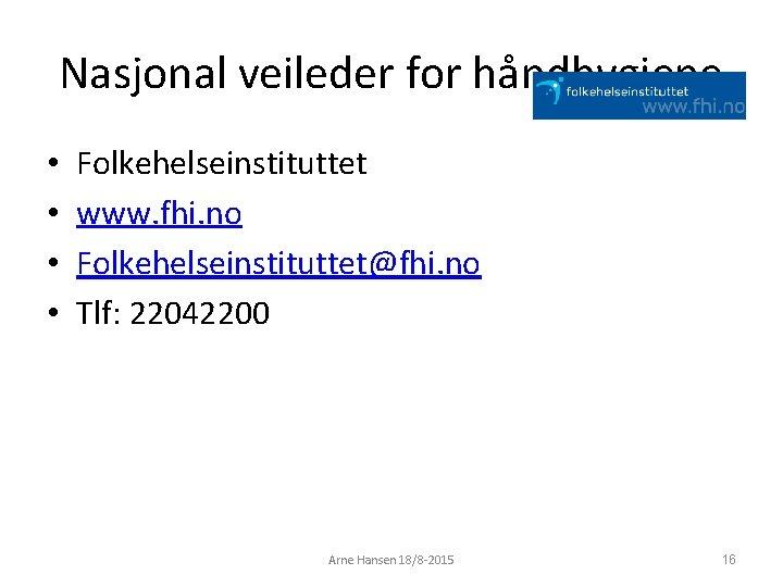 Nasjonal veileder for håndhygiene • • Folkehelseinstituttet www. fhi. no Folkehelseinstituttet@fhi. no Tlf: 22042200