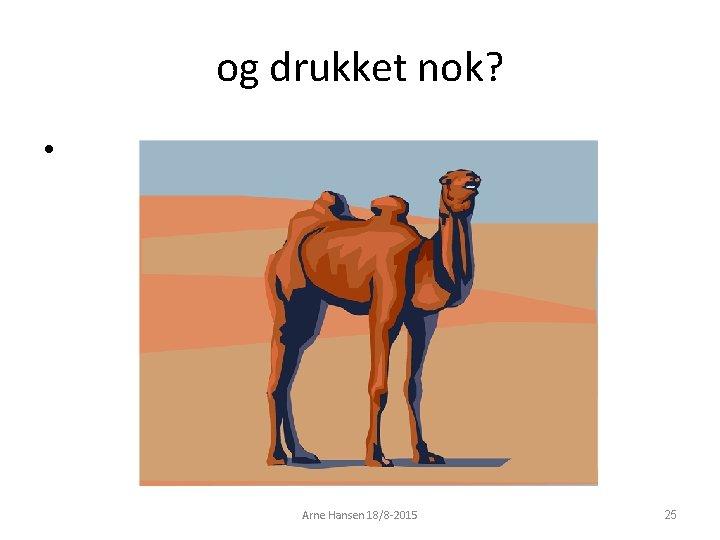 og drukket nok? • Arne Hansen 18/8 -2015 25