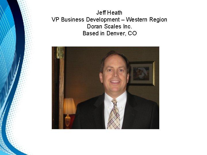 Jeff Heath VP Business Development – Western Region Doran Scales Inc. Based in Denver,