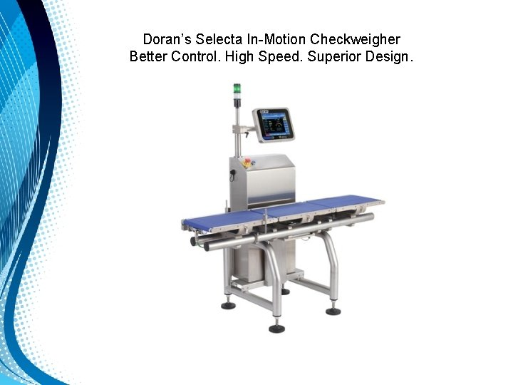 Doran's Selecta In-Motion Checkweigher Better Control. High Speed. Superior Design.