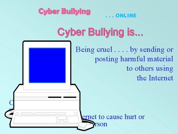 . . . ONLINE Cyber Bullying is. . . Being cruel. . by sending
