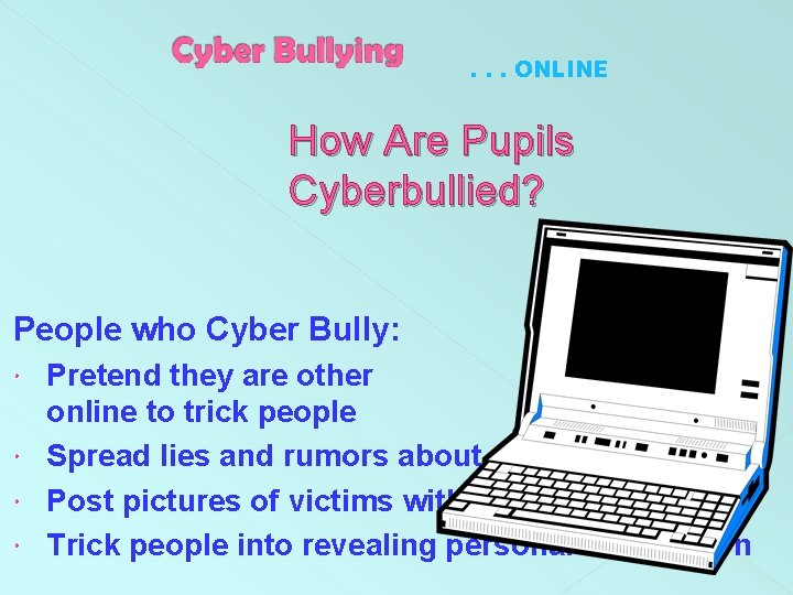 . . . ONLINE How Are Pupils Cyberbullied? People who Cyber Bully: Pretend they