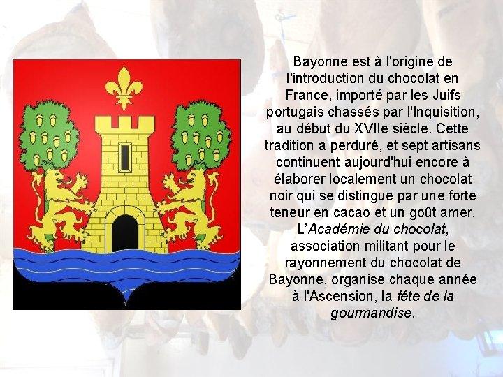 Bayonne est à l'origine de l'introduction du chocolat en France, importé par les Juifs
