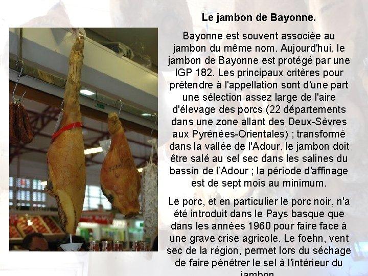 Le jambon de Bayonne est souvent associée au jambon du même nom. Aujourd'hui, le