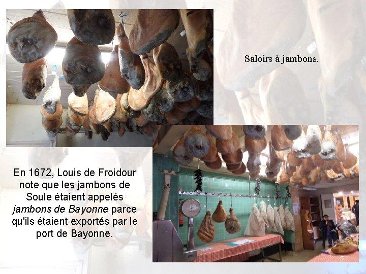 Saloirs à jambons. En 1672, Louis de Froidour note que les jambons de Soule