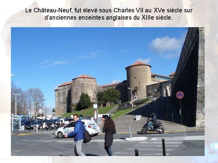 Le Château-Neuf, fut élevé sous Charles VII au XVe siècle sur d'anciennes enceintes anglaises