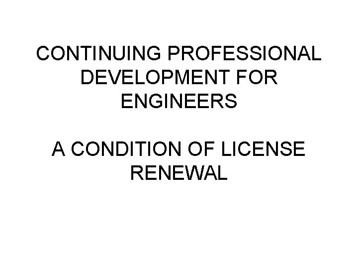 CONTINUING PROFESSIONAL DEVELOPMENT FOR ENGINEERS A CONDITION OF LICENSE RENEWAL