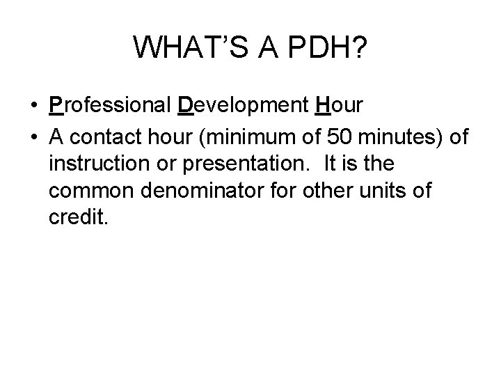 WHAT'S A PDH? • Professional Development Hour • A contact hour (minimum of 50