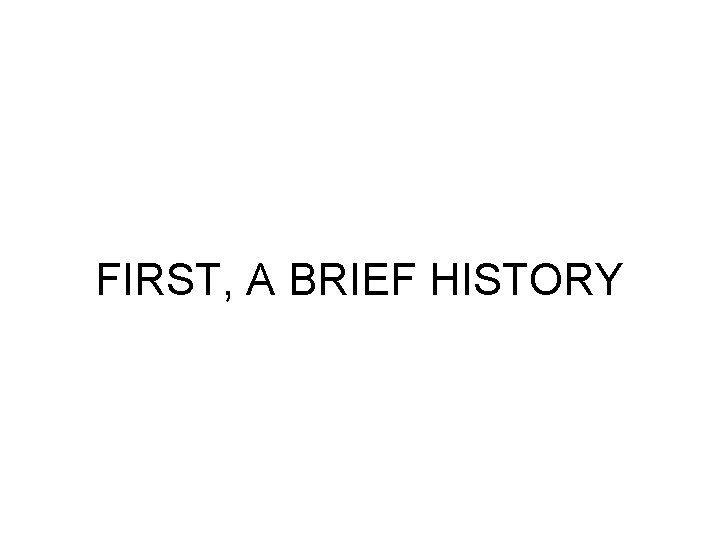 FIRST, A BRIEF HISTORY
