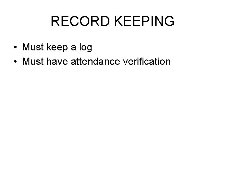 RECORD KEEPING • Must keep a log • Must have attendance verification