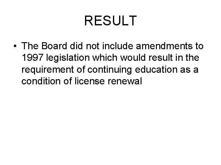 RESULT • The Board did not include amendments to 1997 legislation which would result