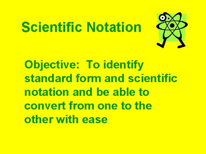 Scientific Notation Objective: To identify standard form and scientific notation and be able to