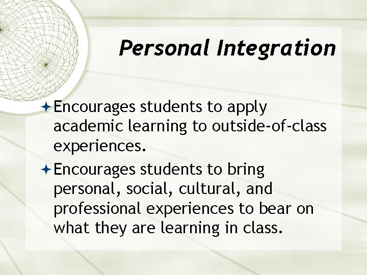 Personal Integration Encourages students to apply academic learning to outside-of-class experiences. Encourages students to
