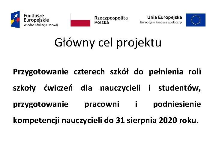 Główny cel projektu Przygotowanie czterech szkół do pełnienia roli szkoły ćwiczeń dla nauczycieli i